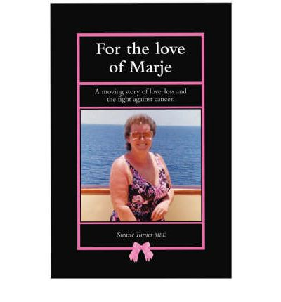 For the Love of Marje: A Moving Story of Love, Loss and the Fight Against Cancer